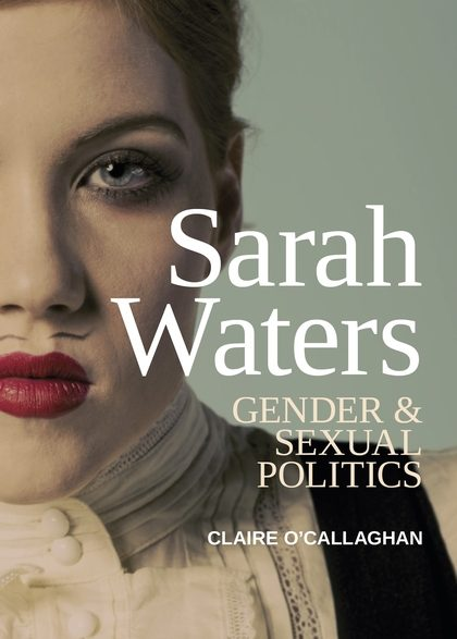 Sarah Waters: Gender and Sexual Politics, by Claire O'Callaghan
